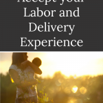 Woman holding baby in the golden hour with words How to accept your labor and delivery experience